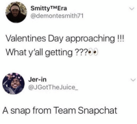 Snapchat, Valentine's Day, and Snap: SmittyTMEra  @demontesmith71  Valentines Day approaching!!  What y'all getting ???  Jer-in  @JGotTheJuice_  A snap from Team Snapchat Snap always coming in clutch 😂🙏 https://t.co/4B04WOewSX