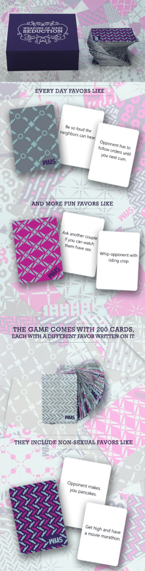 """Cards Against Humanity, Chicago, and Cum: SMM  WEAPONS OF MASS  SEDUCTION   EVERY DAY FAVORS LIKE  Be so loud the  neighbors can hear.  Opponent has to  follow orders until  you next cum  WMS  AND MORE FUN FAVORS LIKE  Ask another couple  if you can watch  them have sex  Whip opponent with  riding crop   THE GAME COMES WITH 200 CARDS,  EACH WITH A DIFFERENT FAVOR WRITTEN ON IT  THEY INCLUDE NON-SEXUAL FAVORS LIKE  Opponent makes  you pancakes  Get high and have  a movie marathon  WMS lol-coaster:    Cards Against Humanity co-founder takes sex game to Kickstarter   What the…that's right, fuck! That's what Weapons of Mass Seduction is all about! Weapons of Mass Seduction plays like an indecent version of 'Would you rather?' in which you win points by guessing whether your opponent prefers favors like """"Ask another couple if you can watch them have sex."""" or """"Whip opponent with riding crop."""" The rules will never tell you to do what's written on the cards, that's up to you. The game comes with 200 cards written by us, couples we know, porn stars at Randy Blue productions, FetLife users, MENSA members, Comic-con goers, our friends at Chicago Queer Tech, Fleshlight CamStar Natalie Star, and strangers on Tinder that Kaitlin performed unsolicited research on. We made Weapons of Mass Seduction for Valentine's Day 2013 and have been messing around with the favors and rules ever since. We think it's pretty great, please check it out and support us!"""
