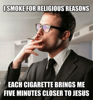 Jesus, Tumblr, and Blog: SMOKE FOR RELIGIOUS REASONS  EACH CIGARETTE BRINGS ME  FIVE MINUTES CLOSER TO JESUS epicjohndoe:  When People Ask Me Why I Smoke