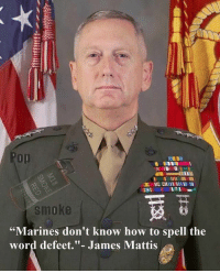 "Mad dog had spoken . . . military militaryhumor militarymemes army navy airforce coastguard usa patriot veteran marines usmc airborne meme funny followme troops ArmedForces militarylife popsmoke: smoke  ""Marines don't know how to spell the  word defeet.  James Mattis Mad dog had spoken . . . military militaryhumor militarymemes army navy airforce coastguard usa patriot veteran marines usmc airborne meme funny followme troops ArmedForces militarylife popsmoke"