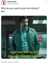 Memes, Pop, and Saw: Smoke  @Pop Smoke7  Top  Why do you want to join the military?  Me:  PRESLE  I just saw the ad and  thought it would be fun  ND THE HED  5:12 PM May 21, 2018