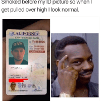 "notphotoshopped smh: Smoked before my ID picture SO When  get pulled over high l look normal  CALIFORNIA  IDENTIFICATION CARD  ID 4985905  ARITMPy  Exp 01/06/2023  DOB 01/06/1999  AGE 21 IN 2020  LNAGUIRRE  EN ANTHONY LUIS  SEX M  HAIR BRN EYES HZL  HGT 5 -10"" WGT 120 lb  02/28/2017  DD02/28/2017619B7UBBFD'23 notphotoshopped smh"