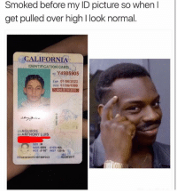 "wgt: Smoked before my ID picture so when  get pulled over high l look normal  CALIFORNIA  IDENTIFICATION CARD  ID Y4985905  Exp 01/06/2023  DOB 01/06/1999  AGE 21IN 2020  LNAGUIRRE  EN ANTHONY LUIS  HAIR BRN  EYES HZL  HGT 5' 10"" WGT 120 lb  02/28/2017  DD02/28/201761987/BBFDN23"