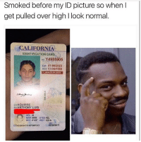 "Life, Memes, and California: Smoked before my ID picture so when I  get pulled over high l look normal  CALIFORNIA  IDENTIFICATION CARD  ID Y4985905  Exp 01/06/2023  DOB 01h06 1999  VRAGE 21IN 2020  LN AGUIRRE  EN ANTHONY LUIS  HAIR BRN  EYES HZL  HGT 5.10"" WNGT 120 lb  02/28/2017  DD02/28/2017619B1/BBFD/23 i so done w life"