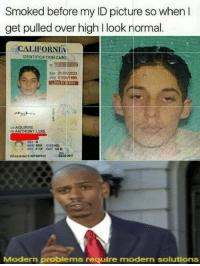 California, Picture, and Modern: Smoked before my ID picture so when I  get pulled over high I look normal.  CALIFORNIA  IDENTIFICATION CARC  ㄌ  01芯n2023  010/1999  ex,  LNAGUIRRE  FNANTHONY LUIS  dex u  4221 2017  Modern problems require modern solutions High-nstein