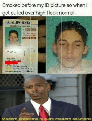 California: Smoked before my ID picture so when I  get pulled over high I look normal.  CALIFORNIA  IDENTIFICATION CARC  E 01/02023  pos 01/0/1999  LNAGUIRRE  INANTHONY LUIS  SEX M  HAIR BRN EYES  HOT S13 WGT 129  02212017  Modern problems require modern solutions
