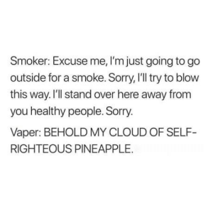 Dank, Memes, and Smell: Smoker: Excuse me, I'm just going to go  outside for a smoke. Sorry, I'll try to blow  this way. I'll stand over here away from  you healthy people. Sorry  Vaper: BEHOLD MY CLOUD OF SELF-  RIGHTEOUS PINEAPPLE. Who else hates the smell? by Estupen1 MORE MEMES