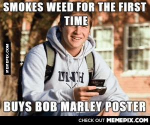 I miss college freshmanomg-humor.tumblr.com: SMOKES WEED FOR THE FIRST  TIME  UNH  BUYS BOB MARLEY POSTER  CHECK OUT MEMEPIX.COM  MEMEPIX.COM I miss college freshmanomg-humor.tumblr.com