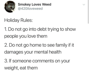 damages: Smokey Loves Weed  @420iloveweed  Holiday Rules:  1. Do not go into debt trying to show  people you love them  2. Do not go home to see family if it  damages your mental health  3. If someone comments on your  weight, eat them