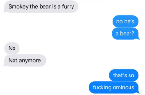 Fucking, Love, and Bear: Smokey the bear is a furry  no he's  a bear?  No  Not anymore  that's so  fucking ominous i love my boyfriend