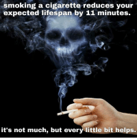 Life, Smoking, and Help: smoking a cigarette reduces your  expected life span  by 11 minutes.  it's not much, but every little bit helps. ·