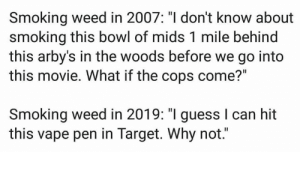 "Weed: Smoking weed in 2007: ""I don't know about  smoking this bowl of mids 1 mile behind  this arby's in the woods before we go into  this movie. What if the cops come?""  Smoking weed in 2019: ""I guess I can hit  this vape pen in Target. Why not."""