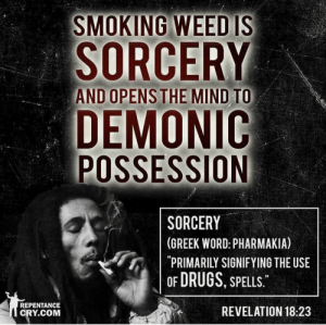 Drugs, Smoking, and Yeah: SMOKING WEEDIS  SORCERY  AND OPENS THE MIND TO  DEMONIC  POSSESSION  SORCERY  (GREEK WORD: PHARMAKIA)  PRIMARILY SIGNIF YING THE USE  OF DRUGS, SPELLS  REPENTANCE  CRY.COM  REVELATION 18:23 Yeah, okay. So wouldn't all DRUGS be sorcery? Including antibiotics?