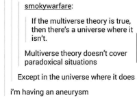 True, Paradox, and Universe: smokywarfare:  If the multiverse theory is true,  then there's a universe where it  isn't.  Multiverse theory doesn't cover  paradoxical situations  Except in the universe where it does  i'm having an aneurysm A paradox worthy of a Rick  Morty fan