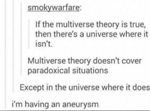 Paradox within a paradox: smokywarfare:  If the multiverse theory is true,  then there's a universe where it  isn't.  Multiverse theory doesn't cover  paradoxical situations  Except in the universe where it does  i'm having an aneurysm Paradox within a paradox