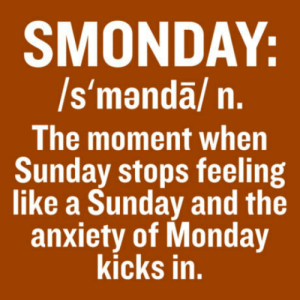 The worst part of the week: SMONDAY:  /s'manda/ n.  The moment when  Sunday stops feeling  like a Sunday and the  anxiety of Monday  kicks in, The worst part of the week