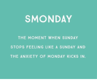 Smonday: SMONDAY  THE MOMENT WHEN SUNDAY  STOPS FEELING LIKE A SUNDAY AND  THE ANXIETY OF MONDAY KICKS IN.