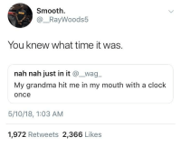 <p>He got clocked (via /r/BlackPeopleTwitter)</p>: Smooth.  @_RayWoods5  You knew what time it was.  nah nah just in it @wag  My grandma hit me in my mouth with a clock  once  5/10/18, 1:03 AM  1,972 Retweets 2,366 Likes <p>He got clocked (via /r/BlackPeopleTwitter)</p>
