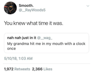 He got clocked: Smooth.  @_RayWoods5  You knew what time it was.  nah nah just in it @wag  My grandma hit me in my mouth with a clock  once  5/10/18, 1:03 AM  1,972 Retweets 2,366 Likes He got clocked