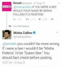 "All Hail the Queen Bee 🐝 🙌 😂: Smosh  @smosh 21 Aug 15  SMOSH  @mishacollins IF YOU WERE A BEE  WOULD YOUR NAME BE MISHA  POLLENS PLS RESPOND  4h 149  2,107 4,350 M  tR, You Retweeted  Misha Collins  @mishacollins  @smosh you couldn't be more wrong.  If i were a bee i wouldn't be ""Misha  Pollens,"" i'd be ""Queen Bee."" You  should fact check before posting.  12:01 AM 22 Aug 15 All Hail the Queen Bee 🐝 🙌 😂"