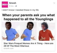 smosh: Smosh  SMOSH  5 hrs.  I didn't know I needed these in my life  When your parents ask you what  happened to all the Younglings  Star Wars Prequel Memes Are A Thing Here are  29 Of The Most Hilarious  smosh.com