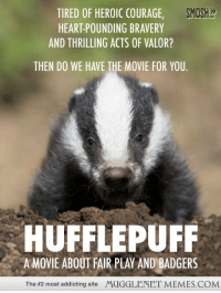 """Memes, Heart, and Http: SMOSH  TIRED OF HEROIC COURAGE,  HEART-POUNDING BRAVERY  AND THRILLING ACTS OF VALOR?  THEN DO WE HAVE THE MOVIE FOR YOU  HUFFLEPUFF  A MOVIE ABOUT FAIR PLAY AND BADGERS  The #2 most addicting site  MUGGLENET MEMES.COM <p>Hufflepuff  <a href=""""http://ift.tt/1uo36Aa"""">http://ift.tt/1uo36Aa</a></p>"""