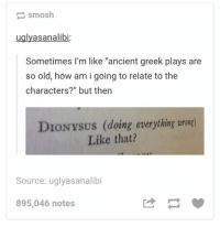 "Ancient, Greek, and Humans of Tumblr: smosh  uglyasanalibi  Sometimes I'm like ""ancient greek plays are  so old, how am i going to relate to the  characters?"" but then  DIONYSUS (doing everything wrong)  Like that?  Source: uglyasanalibi  895,046 notes"