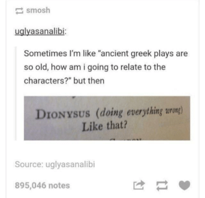 "God, Ancient, and Greek: smosh  uglyasanalibi  Sometimes I'm like ""ancient greek plays are  so old, how am i going to relate to the  characters?"" but then  DIONYSUS (doing everything urong)  Like that?  Source: uglyasanalibi  895,046 notes Looks like Im a God"