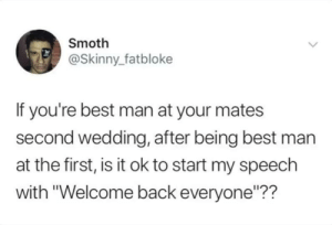 "Dank, Memes, and Skinny: Smoth  @Skinny_ fatbloke  If you're best man at your mates  second wedding, after being best man  at the first, is it ok to start my speech  with ""Welcome back everyone""?? Welcome back everyone by B0MBAKLAT MORE MEMES"