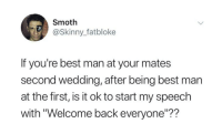 "Funny, Skinny, and Best: Smoth  @Skinny_fatbloke  If you're best man at your mates  second wedding, after being best man  at the first, is it ok to start my speech  with ""Welcome back everyone""?? Answer: YES https://t.co/eM8N861JtW"