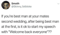 "Skinny, Best, and Wedding: Smoth  @Skinny_fatbloke  If you're best man at your mates  second wedding, after being best man  at the first, is it ok to start my speech  with ""Welcome back everyone""??"