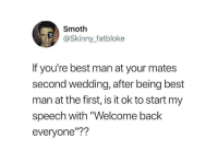 "Dank, Skinny, and Best: Smoth  @Skinny_fatbloke  If you're best man at your mates  second wedding, after being best  man at the first, is it ok to start my  speech with ""Welcome back  everyone""??"