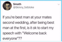 "Funny, Skinny, and Best: Smoth  @Skinny_fatbloke  If you're best man at your mates  second wedding, after being best  man at the first, is it ok to start my  speech with ""Welcome back  everyone""?? Yes"