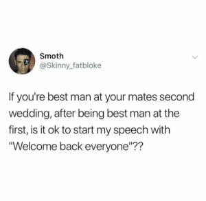 "Welcome back ladies and Gentlemen: Smoth  @Skinny_fatbloke  If you're best man at your mates second  wedding, after being best man at the  first, is it ok to start my speech with  Welcome back everyone""?? Welcome back ladies and Gentlemen"