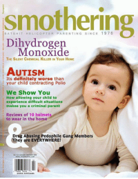 Memes, 🤖, and Polio: smothering  BAT s HIT HE LIC o P TER PARENTING SIN CE 197 6  Dihydrogen  On Oxide  THE SILENT CHEMICAL KILLER IN YouR HoME  AUTISM  Its definitely worse than  your child contracting Polio  We Show You  How allowing your child to  experience difficult situations  makes you a criminal parent  Reviews of 10 helmets  to wear in the home  Drug Abusing Pedophile Gang Members  They are EVERYWHERE!  SSSSUS $6.55 Canada It's in your home and it's coming for YOU!