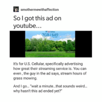 """Ironic, Weird, and youtube.com: smothermewithaffection  So I got this ad on  youtube...  US Cellular  7GB/$49  It's for U.S. Cellular, specifically advertising  how great their streaming service is. You can  even, the guy in the ad says, stream hours of  grass mowing  And I go... """"wait a minute...that sounds weird...  why hasn't this ad ended yet?"""" i literally just had a panic attack about a (maybe) bruise i have on my wrist it's doesn't hurt like a bruise but it kinda looks like a vain but black-red i literally cried into my open fridge ( i also just forgot how to spell cried while writing this ' it's cryed right ? no ? cryd? cry'd ??? HUHHH THEN WHAT IS IT ???' )"""