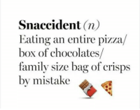 Memes, Pizza, and Chocolate: Snaccident  n)  Eating an entire pizza  box of chocolates  family size bag of crisps  by mistake