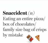 Snaccidents happen all the time.: Snaccident n)  Eating an entire pizza  box of chocolates  family size bag of crisps  by mistake Snaccidents happen all the time.