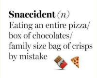 Family, Memes, and Pizza: Snaccident (n)  Eating an entire pizza/  box of chocolates/  family size bag of crisps  by mistake
