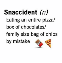 pizza boxes: Snaccident (n)  Eating an entire pizza/  box of chocolates/  family size bag of chips  by mistake