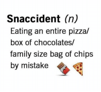 Pizza, Relationships, and Box: Snaccident (n)  Eating an entire pizza/  box of chocolates/  Tamily size bag of chips  by mistake