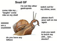 """Pouring Salt: Snail GF  im not like other  watch out for  my slime, anon  gastropods  come ride my...  """"Laughs* come  ride on my shell  please don't  pour salt on me  again  am a  d-do you want  to touch my  uhh.. eye..  stocks?  do you have any  lettuce"""