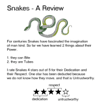 Dank, Respect, and Power: Snakes - A Review  For centuries Snakes have fascinated the imagination  of man kind. So far we have learned 2 things about their  Power  1. they can Bite  2. they are Tubes  I rate Snakes 4 stars out of 5 for their Dedication and  their Respect. One star has been deducted because  we do not know how they move, and that is Untrustworthy  respect  dedication  untrustworthy
