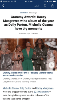 Grammy Awards, Grammys, and Michelle Obama: Snapchat  10:19 PM  O 93%  GRAMMYS 3 hours ago  Grammy Awards: Kacey  Musgraves wins album of the year  as Dolly Parton, Michelle Obama  have big moments  By Jessica Sager | Fox News  Grammy Awards 2019: Former First Lady Michelle Obama  gets a standing ovation  Grammy Awards 2019: Grammy crowd gives Former First  Lady Michelle Obama standing ovation.  Michelle Obama, Dolly Parton and Kacey Musgraves  were the biggest winners at the 2019 Grammys  even though Musgraves was the only one of the  three to take home a trophy.