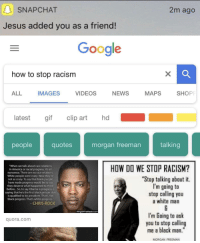 """How Do We Stop Racism: SNAPCHAT  2m ago  Jesus added you as a friend!  Google  how to stop racism  ALL IMAGES VIDEOS NEWS MAPS SHOP  latest gif clip art hd  peoplequotes morgan freeman talking  """"When we talk about race relations  in America or racial progress, it's all  nonsense. There are no race relations  White people were crazy. Now they'te  not as crazy. To say that black people  have made progress would be to say  they deserve what happened to them  before.. .So, to say Obama is progress is  saying that he's the first black person that  is qualified to be president. That's not  black progress. That's white progress.  HOW DO WE STOP RACISM?  """"Stop talking about it.  I'm going to  stop calling you  a white man  CHRIS ROCK  Com  I'm Going to ask  you to stop calling  me a black man.""""  quora.com  MORGAN FREEMAN"""