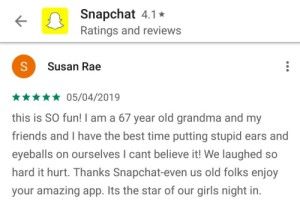 Friends, Girls, and Grandma: Snapchat 4.1*  Ratings and reviews  Susan Rae  *05/04/2019  this is SO fun! I am a 67 year old grandma and my  friends and I have the best time putting stupid ears and  eyeballs on ourselves I cant believe it! We laughed so  hard it hurt. Thanks Snapchat-even us old folks enjoy  your amazing app. Its the star of our girls night in. Grandma Reviews Snapchat