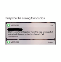 Bitch, Fucking, and Memes: Snapchat be ruining friendships  MESSAGES  now  Bitch I saw y'all all together from the map on snapchat  and nobody fucking invited me fuck all y'all  Press for more  MESSAGES  1m ago my charger is broken i want ice cream but obesity, heart disease and diabetes is a good motivator