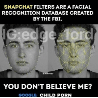 """Dank, Fbi, and Google: SNAPCHAT FILTERS ARE A FACIAL  RECOGNITION DATABASE CREATED  BY THE FBI.  YOU DON'T BELIEVE ME?  GOOGLE: CHILD PORN <p>Stay Woke via /r/dank_meme <a href=""""http://ift.tt/2vCmY4M"""">http://ift.tt/2vCmY4M</a></p>"""