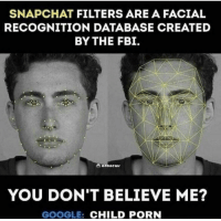 Fbi, Google, and Snapchat: SNAPCHAT FILTERS ARE A FACIAL  RECOGNITION DATABASE CREATED  BY THE FBI.  YOU DON'T BELIEVE ME?  GOOGLE: CHILD PORN