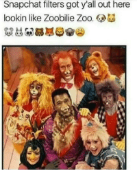 Snapchat, Got, and Zoo: Snapchat filters got y'all out here  lookin like Zoobilie Zoo.